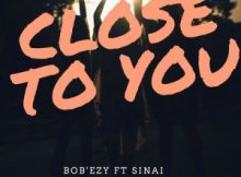 Bob'ezy – Close To You ft Sinai
