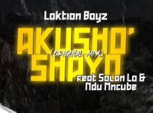 Loktion Boyz – Akusho'shayo (feat. Solan Lo & Ndu Mncube)