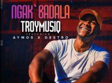 TroymusiQ – Ngak'badala ft. Aymos & Destro